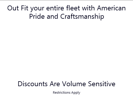 Out Fit your entire fleet with American Pride and Craftsmanship Discounts Are Volume Sensitive Restrictions Apply